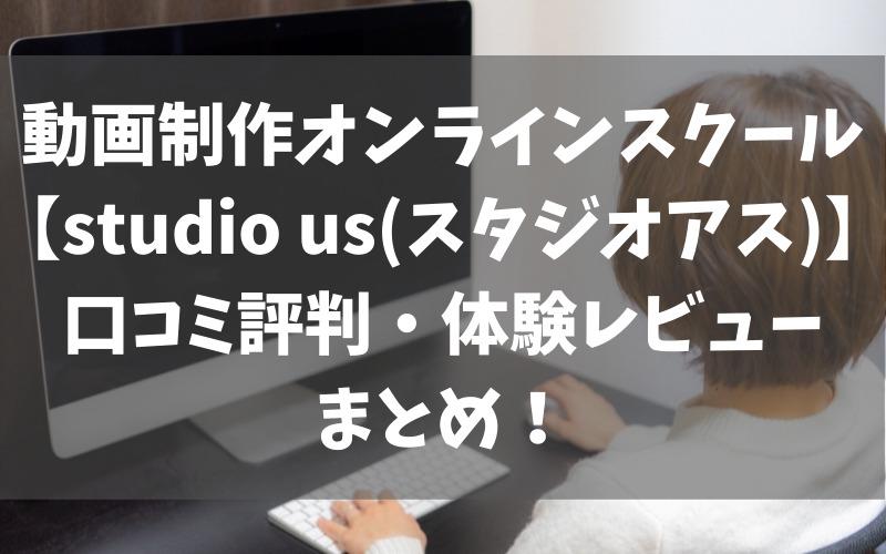 動画制作オンラインスクール【studio us(スタジオアス)】口コミ評判・体験レビューまとめ
