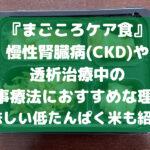 まごころケア食は 慢性腎臓病(CKD)や 透析治療中の 食事療法におすすめな理由! 美味しい低たんぱく米も紹介!