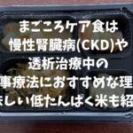 まごころケア食は慢性腎臓病(CKD)や透析治療中の食事療法におすすめな理由!美味しい低たんぱく米も紹介!