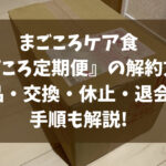まごころケア食『まごころ定期便』の解約方法!返品・交換・休止・退会の手順も解説!